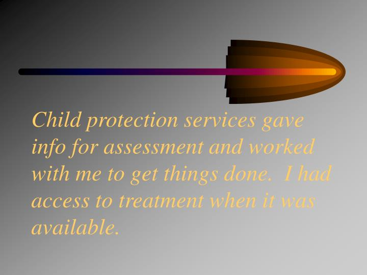 Child protection services gave info for assessment and worked with me to get things done.  I had access to treatment when it was available.