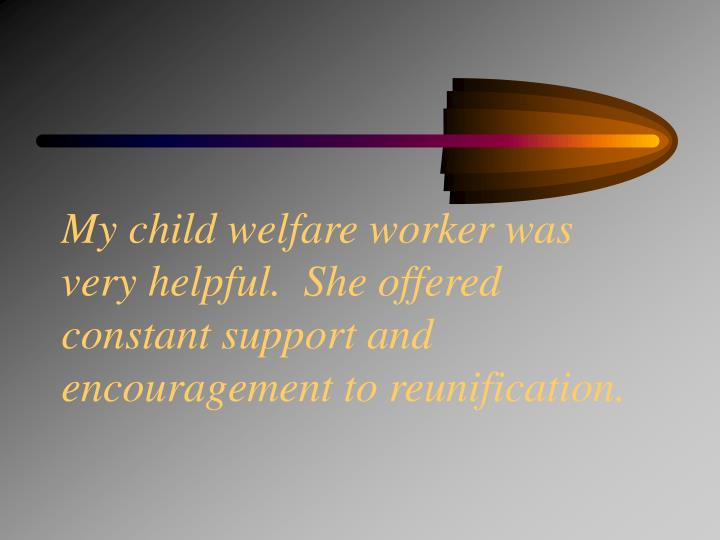 My child welfare worker was very helpful.  She offered constant support and encouragement to reunification.
