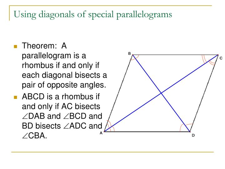 Theorem:  A parallelogram is a rhombus if and only if each diagonal bisects a pair of opposite angles.