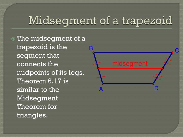 The midsegment of a trapezoid is the segment that connects the midpoints of its legs.  Theorem 6.17 is similar to the Midsegment Theorem for triangles.