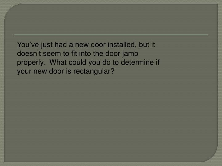 You've just had a new door installed, but it doesn't seem to fit into the door jamb properly.  What could you do to determine if your new door is rectangular?