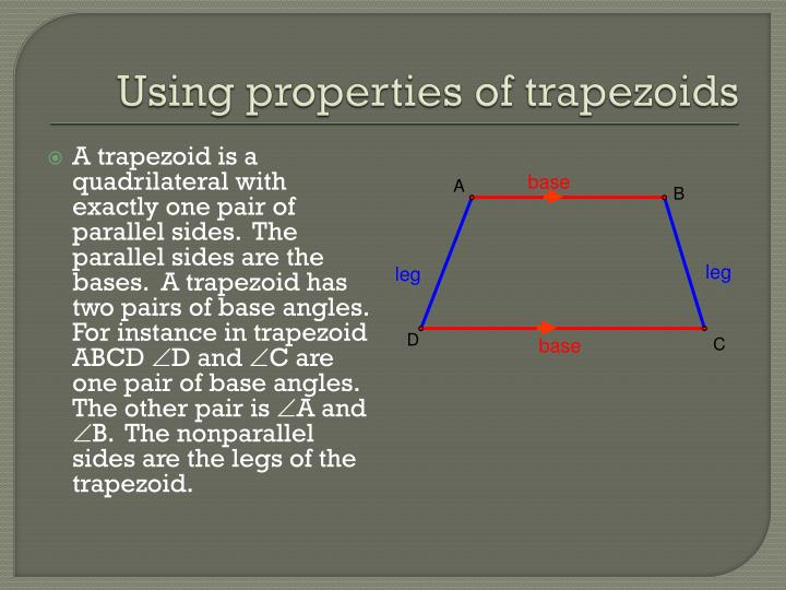 A trapezoid is a quadrilateral with exactly one pair of parallel sides.  The parallel sides are the bases.  A trapezoid has two pairs of base angles.  For instance in trapezoid ABCD