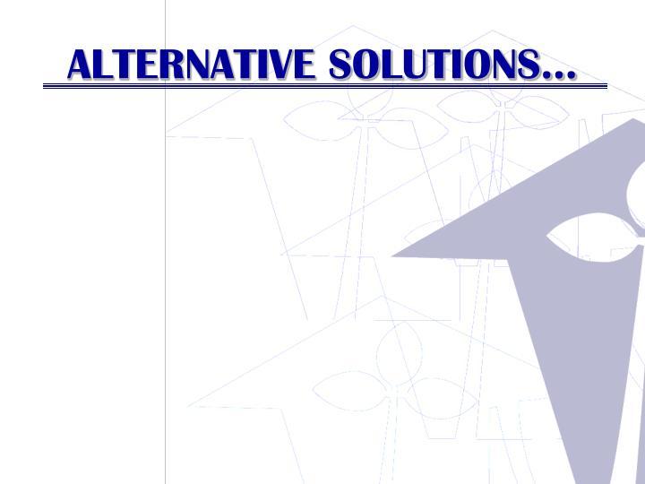 ALTERNATIVE SOLUTIONS…