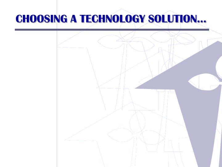 CHOOSING A TECHNOLOGY SOLUTION…