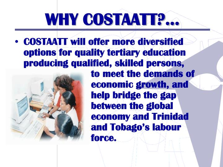 COSTAATT will offer more diversified options for quality tertiary education producing qualified, skilled persons,                     to meet the demands of    economic growth, and    help bridge the gap    between the global    economy and Trinidad    and Tobago's labour    force.