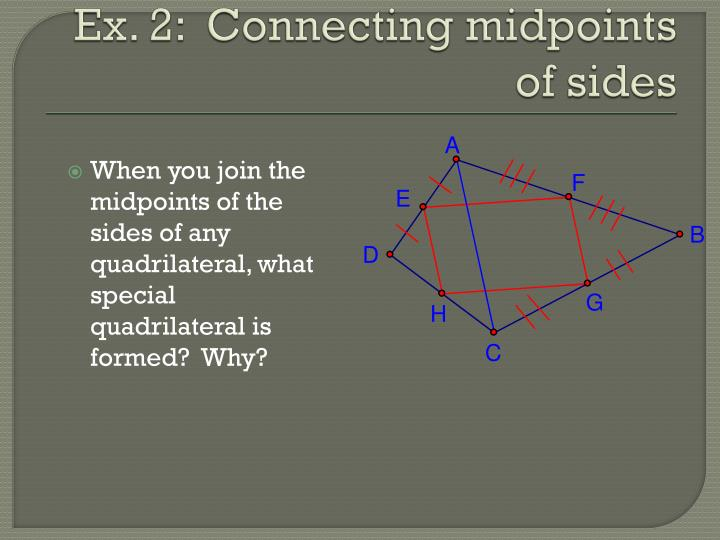When you join the midpoints of the sides of any quadrilateral, what special quadrilateral is formed?  Why?