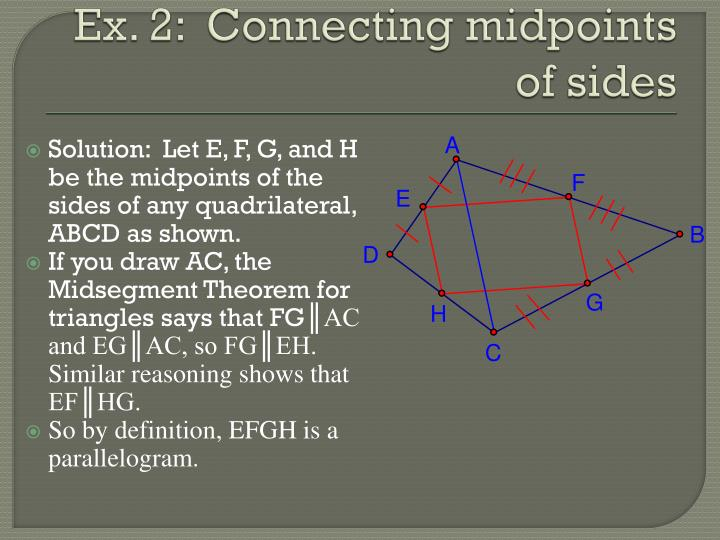 Solution:  Let E, F, G, and H be the midpoints of the sides of any quadrilateral, ABCD as shown.