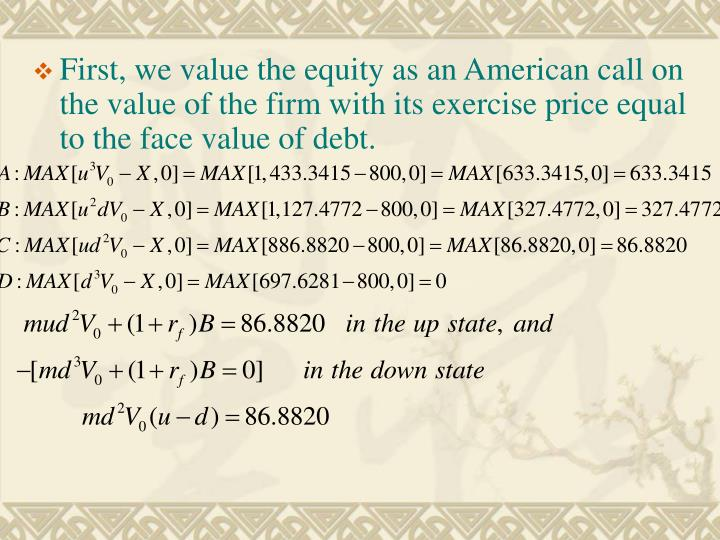 First, we value the equity as an American call on the value of the firm with its exercise price equal to the face value of debt.