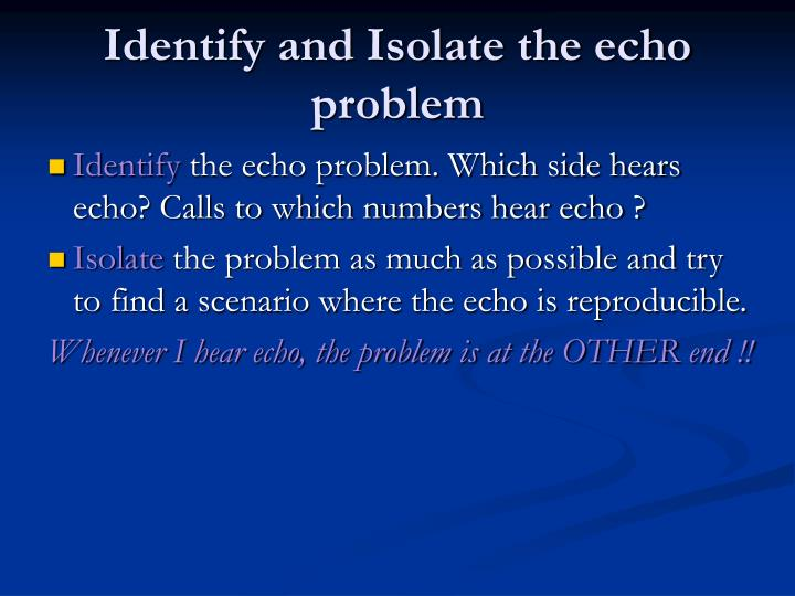 Identify and Isolate the echo problem