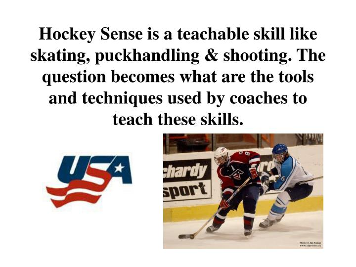 Hockey Sense is a teachable skill like skating, puckhandling & shooting. The question becomes what are the tools and techniques used by coaches to teach these skills.