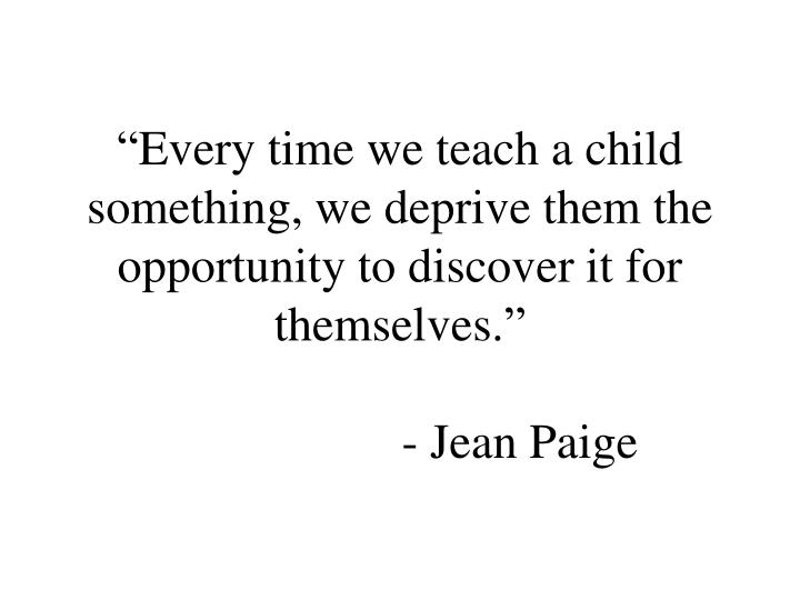 """""""Every time we teach a child something, we deprive them the opportunity to discover it for themselves."""""""