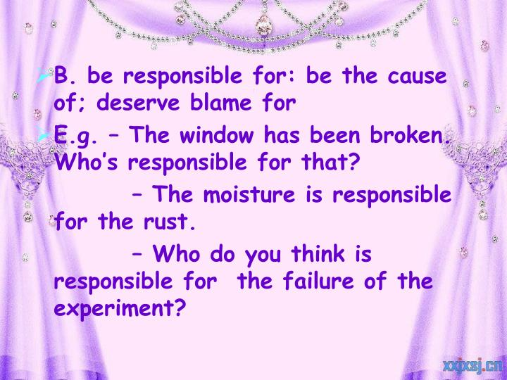 B. be responsible for: be the cause of; deserve blame for