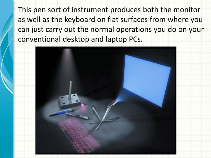 This pen sort of instrument produces both the monitor as well as the keyboard on flat surfaces from where you can just carry out the normal operations you do on your conventional desktop and laptop PCs.