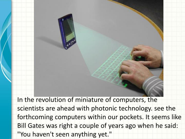 """In the revolution of miniature of computers, the scientists are ahead with photonic technology. see the forthcoming computers within our pockets. It seems like Bill Gates was right a couple of years ago when he said: """"You haven't seen anything yet."""""""