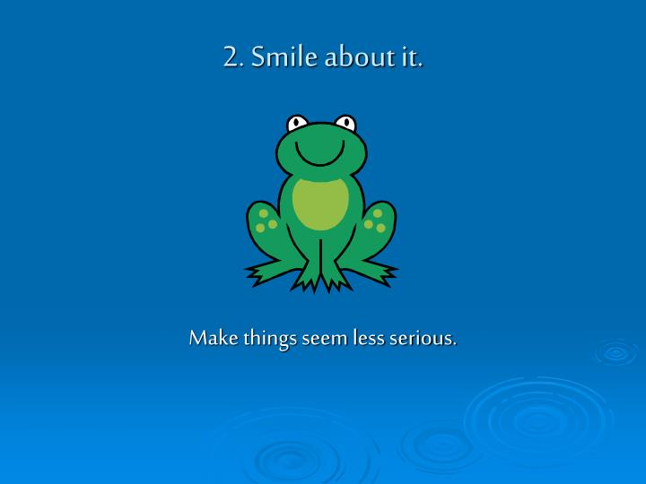 2. Smile about it.