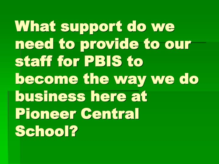 What support do we need to provide to our staff for PBIS to become the way we do business here at Pioneer Central School?