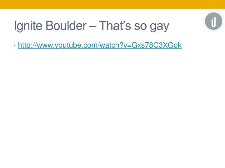 Ignite Boulder – That's so gay