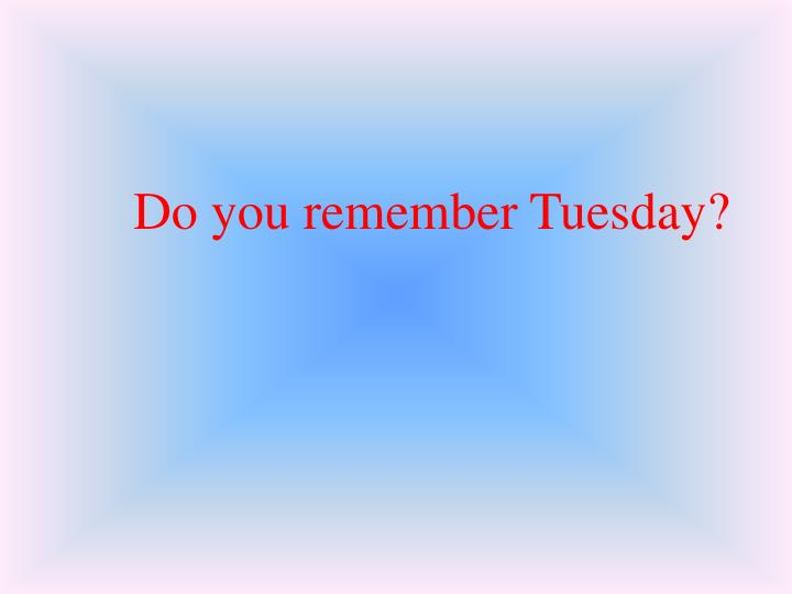 Do you remember Tuesday?