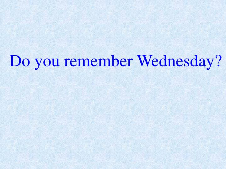 Do you remember Wednesday?