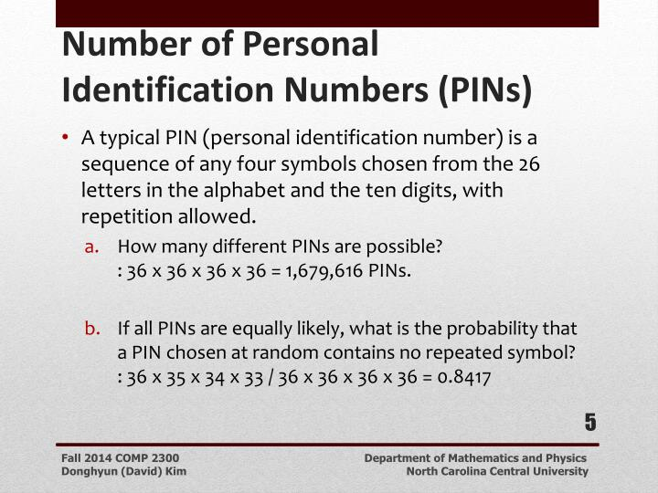 A typical PIN (personal identification number) is a sequence of any four symbols chosen from the 26 letters in the alphabet and the ten digits, with repetition allowed.
