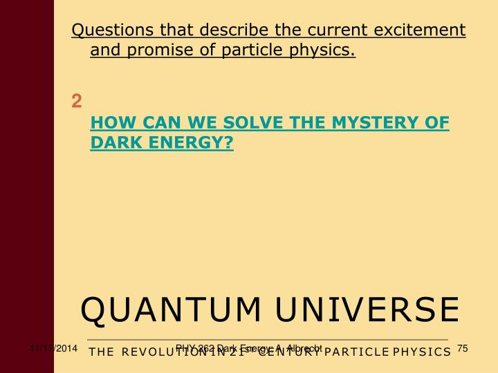 Questions that describe the current excitement and promise of particle physics.