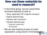 how can these materials be used in research