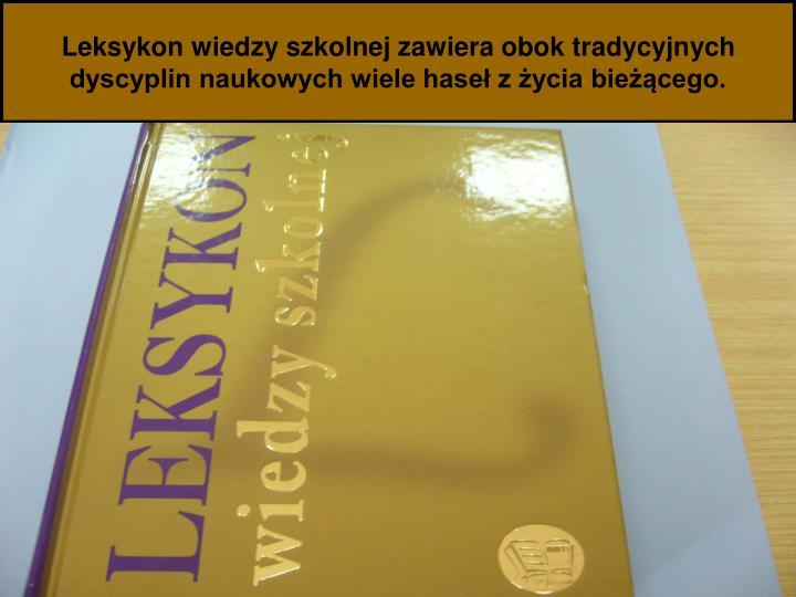 Leksykon wiedzy szkolnej zawiera obok tradycyjnych dyscyplin naukowych wiele haseł z życia bieżącego.
