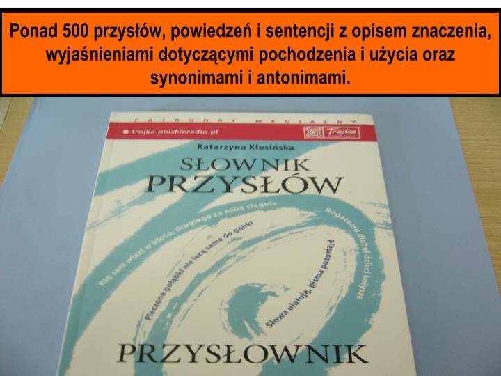 Ponad 500 przysłów, powiedzeń i sentencji z opisem znaczenia, wyjaśnieniami dotyczącymi pochodzenia i użycia oraz synonimami i antonimami.