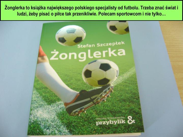 Żonglerka to książka największego polskiego specjalisty od futbolu. Trzeba znać świat i ludzi, żeby pisać o piłce tak przenikliwie. Polecam sportowcom i nie tylko…