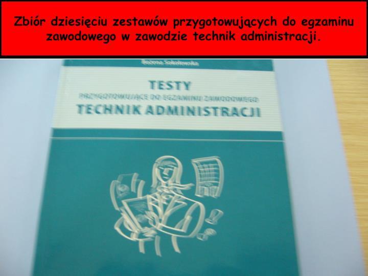 Zbiór dziesięciu zestawów przygotowujących do egzaminu zawodowego w zawodzie technik administracji.
