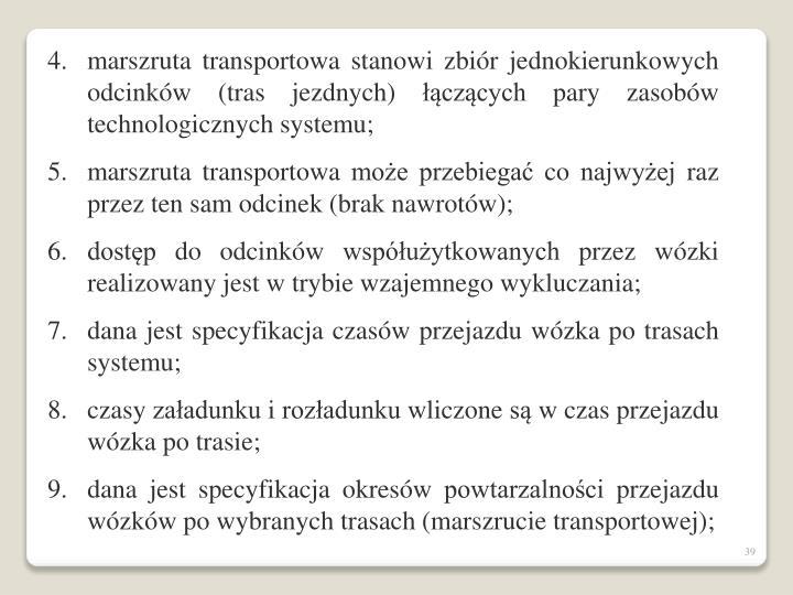 marszruta transportowa stanowi zbiór jednokierunkowych odcinków (tras jezdnych) łączących pary zasobów technologicznych systemu;