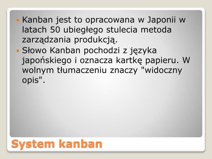 Kanban jest to opracowana w Japonii w latach 50 ubiegłego stulecia metoda zarządzania produkcją.