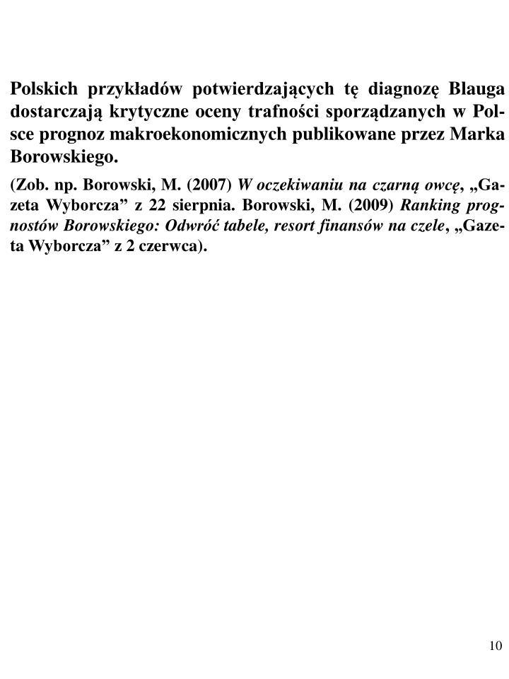 Polskich przykładów potwierdzających tę diagnozę Blauga dostarczają krytyczne oceny trafności sporządzanych w Pol-sce prognoz makroekonomicznych publikowane przez Marka Borowskiego.