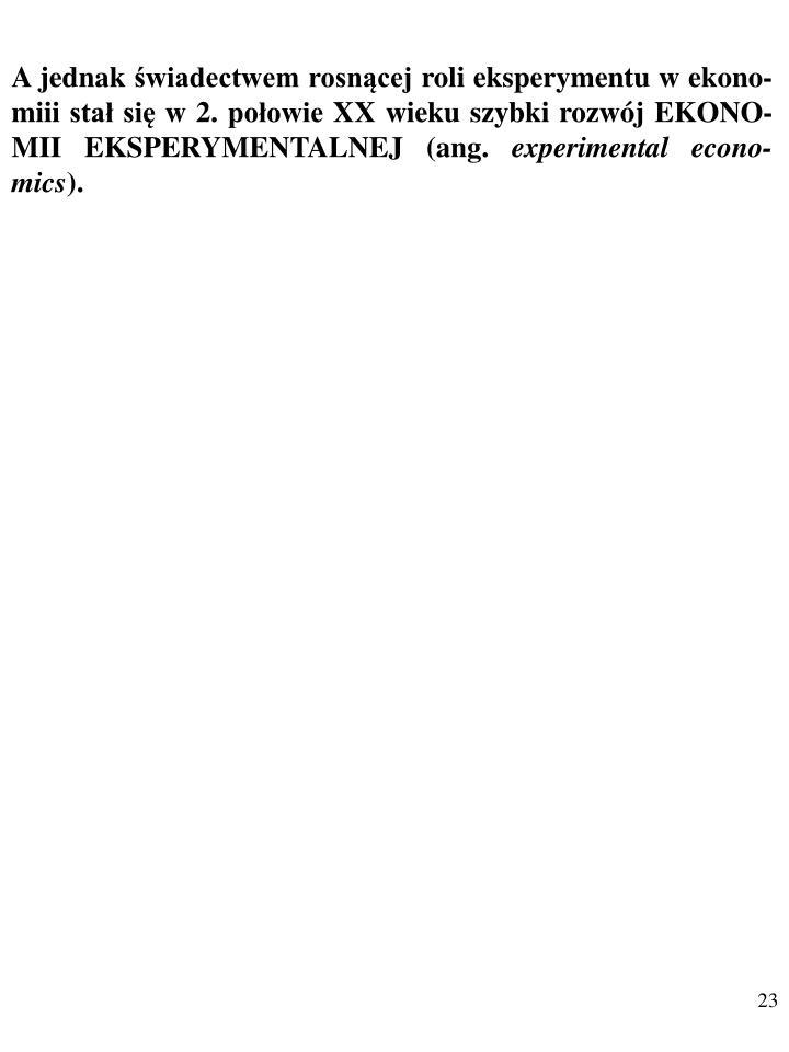 A jednak świadectwem rosnącej roli eksperymentu w ekono-miii stał się w 2. połowie XX wieku szybki rozwój EKONO-MII EKSPERYMENTALNEJ (ang.