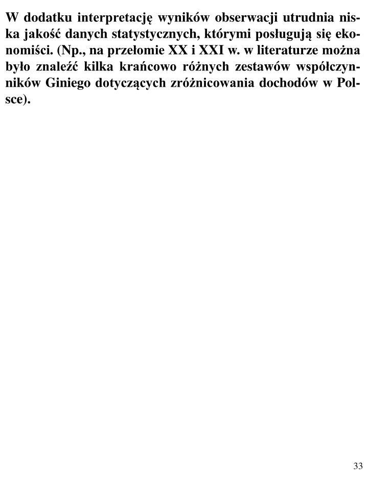 W dodatku interpretację wyników obserwacji utrudnia nis-ka jakość danych statystycznych, którymi posługują się eko-nomiści. (Np., na przełomie XX i XXI w. w literaturze można było znaleźć kilka krańcowo różnych zestawów współczyn-ników Giniego dotyczących zróżnicowania dochodów w Pol-sce).