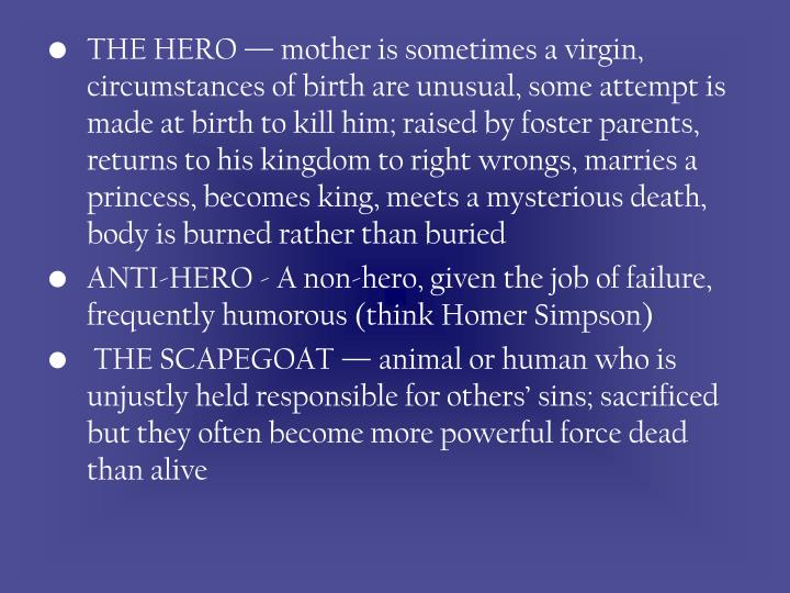 THE HERO — mother is sometimes a virgin, circumstances of birth are unusual, some attempt is made at birth to kill him; raised by foster parents, returns to his kingdom to right wrongs, marries a princess, becomes king, meets a mysterious death, body is burned rather than buried
