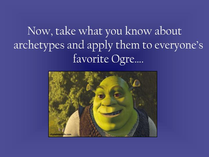 Now, take what you know about archetypes and apply them to everyone's favorite Ogre….