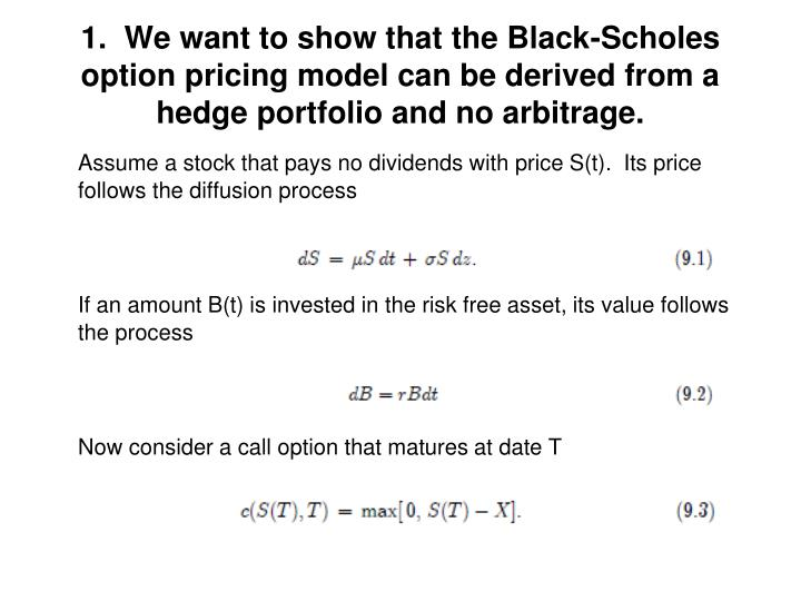 1.  We want to show that the Black-Scholes option pricing model can be derived from a hedge portfolio and no arbitrage.