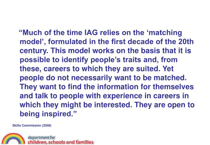"""Much of the time IAG relies on the 'matching model', formulated in the first decade of the 20th century. This model works on the basis that it is possible to identify people's traits and, from these, careers to which they are suited. Yet people do not necessarily want to be matched. They want to find the information for themselves and talk to people with experience in careers in which they might be interested. They are open to being inspired."""