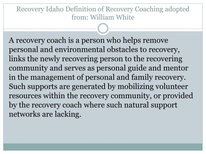 Recovery Idaho Definition of Recovery Coaching adopted from: William White