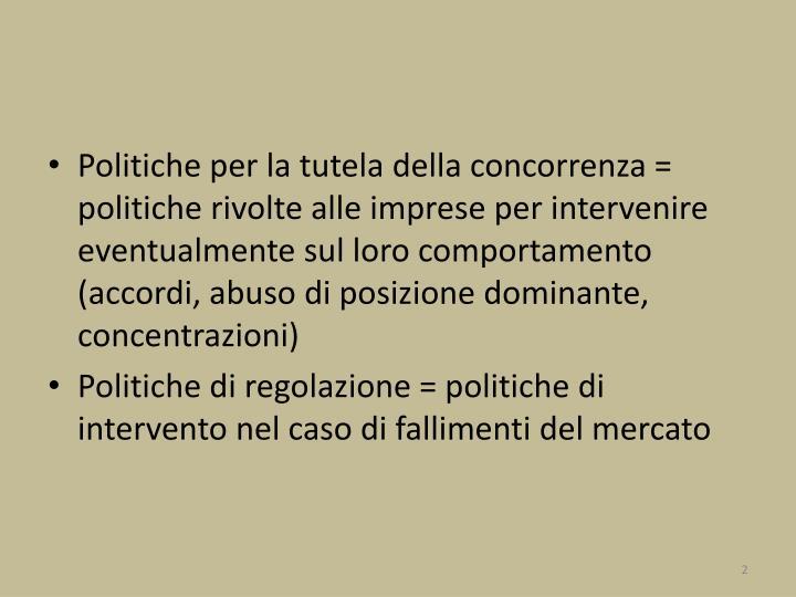Politiche per la tutela della concorrenza = politiche rivolte alle imprese per intervenire eventualmente sul loro comportamento (accordi, abuso di posizione dominante, concentrazioni)