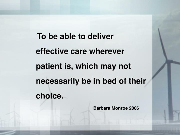To be able to deliver effective care wherever patient is, which may not necessarily be in bed of the...