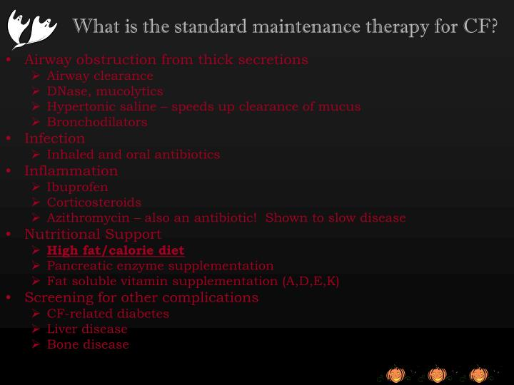 What is the standard maintenance therapy for CF?