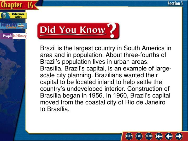 Brazil is the largest country in South America in area and in population. About three-fourths of Brazil's population lives in urban areas. Brasília, Brazil's capital, is an example of large-scale city planning. Brazilians wanted their capital to be located inland to help settle the country's undeveloped interior. Construction of Brasília began in 1956. In 1960, Brazil's capital moved from the coastal city of Rio de Janeiro to Brasília.