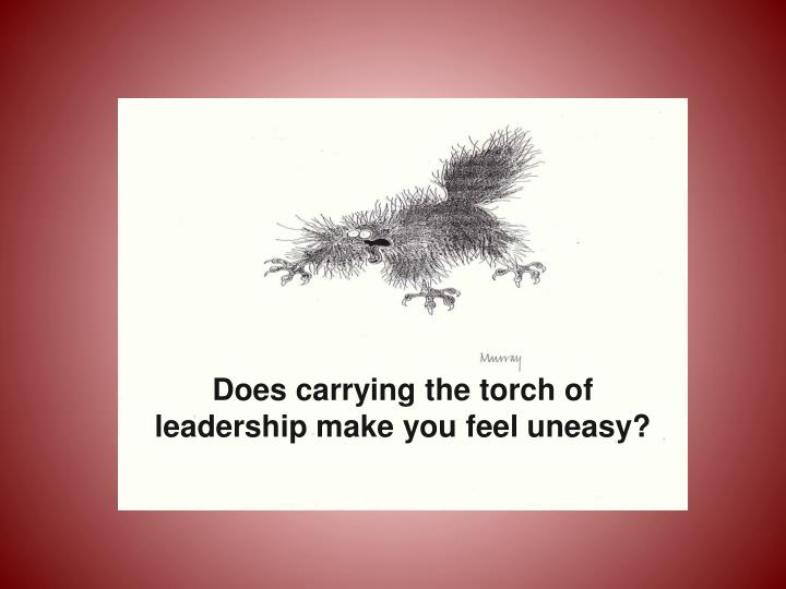Does carrying the torch of leadership make you feel uneasy?