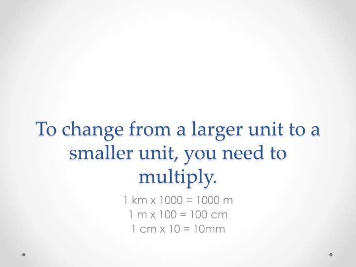 To change from a larger unit to a smaller unit, you need to multiply.