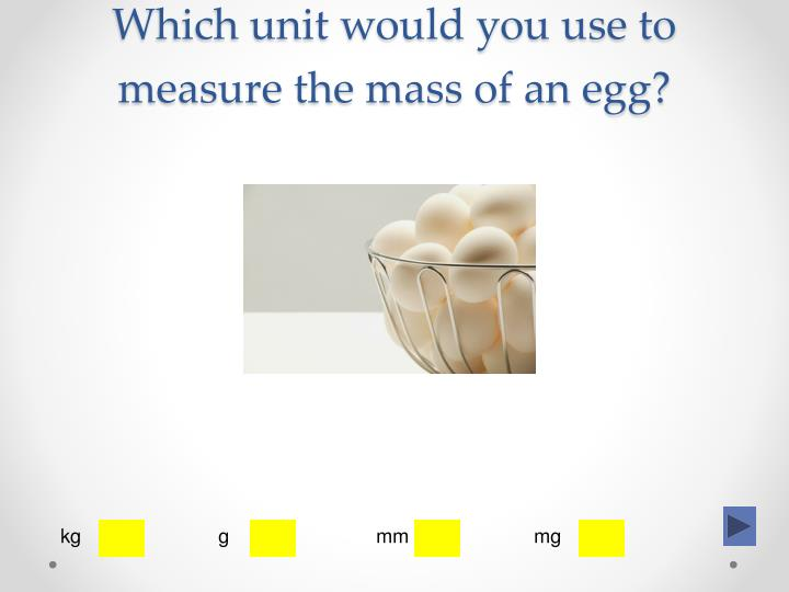 Which unit would you use to measure the mass of an egg?