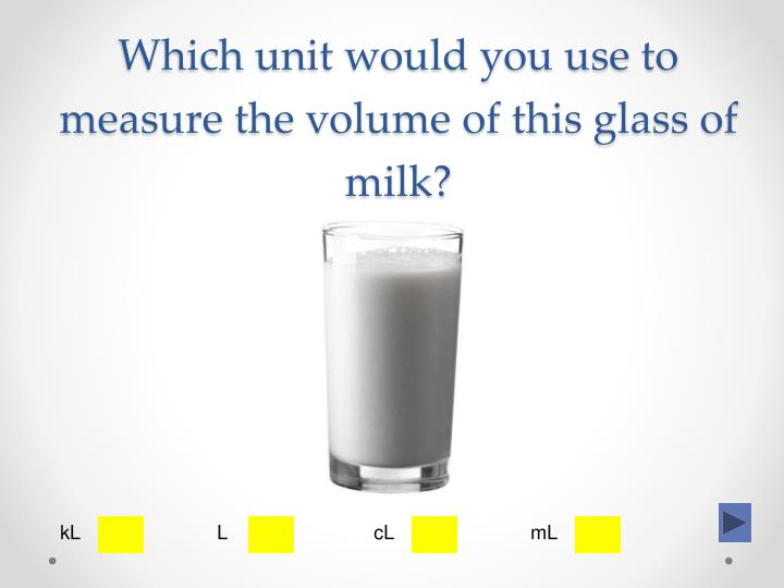 Which unit would you use to measure the volume of this glass of milk?