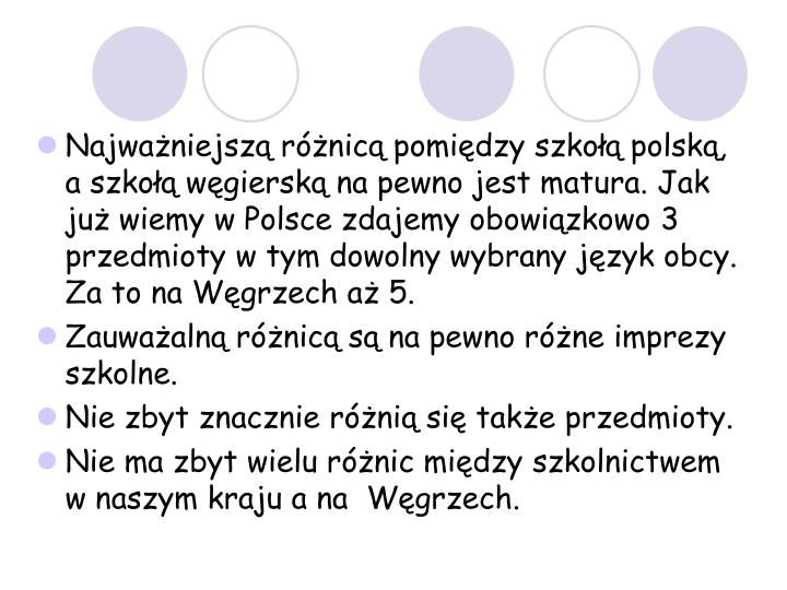 Najważniejszą różnicą pomiędzy szkołą polską, a szkołą węgierską na pewno jest matura. Jak już wiemy w Polsce zdajemy obowiązkowo 3 przedmioty w tym dowolny wybrany język obcy. Za to na Węgrzech aż 5.