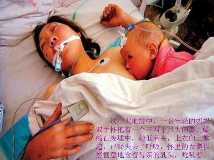 汶川大地震中,一名年轻的妈妈双手怀抱着一个三四个月大的婴儿蜷缩在废墟中,她低着头,上衣向上掀起,已经失去了呼吸,怀里的女婴依然惬意地含着母亲的乳头,吮吸着。